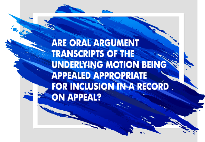 Are Oral Argument Transcripts of the Underlying Motion Being Appealed Appropriate for Inclusion in a Record on Appeal?