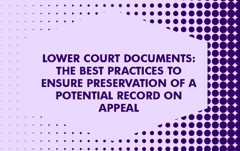 Lower Court Documents: The Best Practices to Ensure Preservation of a Potential Record on Appeal