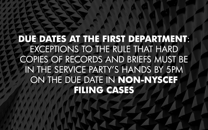 Due Dates at the First Department: Exceptions to the Rule that Hard Copies of Records and Briefs must be in the Service Party's Hands by 5pm on the Due Date in NON-NYSCEF Filing Cases