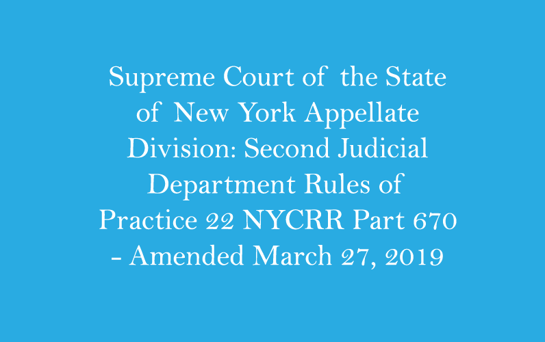 Supreme Court of the State of New York Appellate Division: Second Judicial Department Rules of Practice 22 NYCRR Part 670 – Amended March 27, 2019