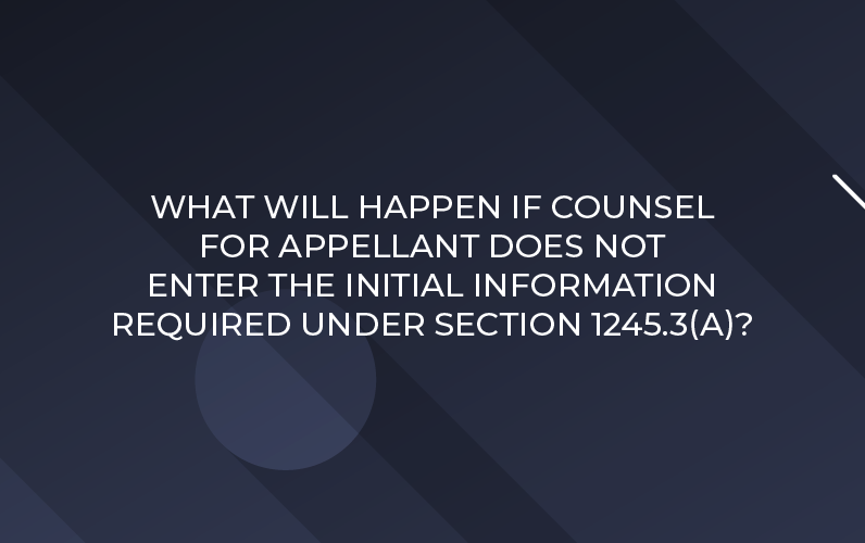 WHAT WILL HAPPEN IF COUNSEL FOR APPELLANT DOES NOT ENTER THE INITIAL INFORMATION REQUIRED UNDER SECTION 1245.3(A)?